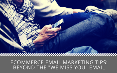 "Ecommerce Email Marketing Tips: Beyond the ""We Miss You"" Email"